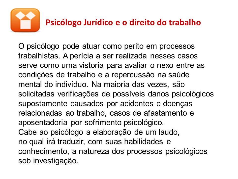 Psicólogo Jurídico e o direito do trabalho O psicólogo pode atuar como perito em processos trabalhistas. A perícia a ser realizada nesses casos serve