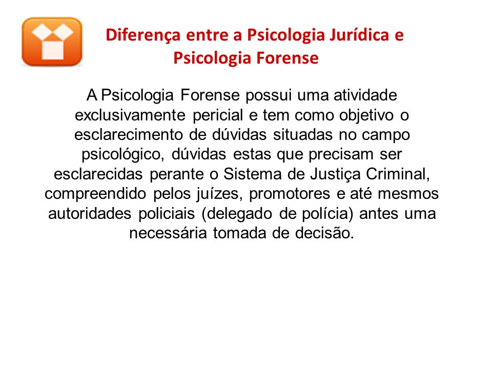Diferença entre a Psicologia Jurídica e Psicologia Forense A Psicologia Forense possui uma atividade exclusivamente pericial e tem como objetivo o esc