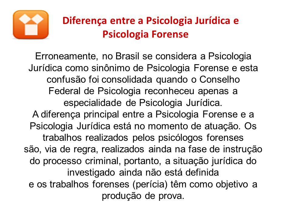 Diferença entre a Psicologia Jurídica e Psicologia Forense Erroneamente, no Brasil se considera a Psicologia Jurídica como sinônimo de Psicologia Fore