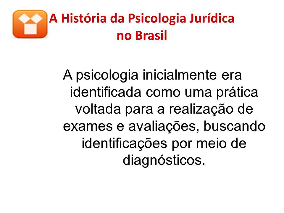 A História da Psicologia Jurídica no Brasil A psicologia inicialmente era identificada como uma prática voltada para a realização de exames e avaliaçõ