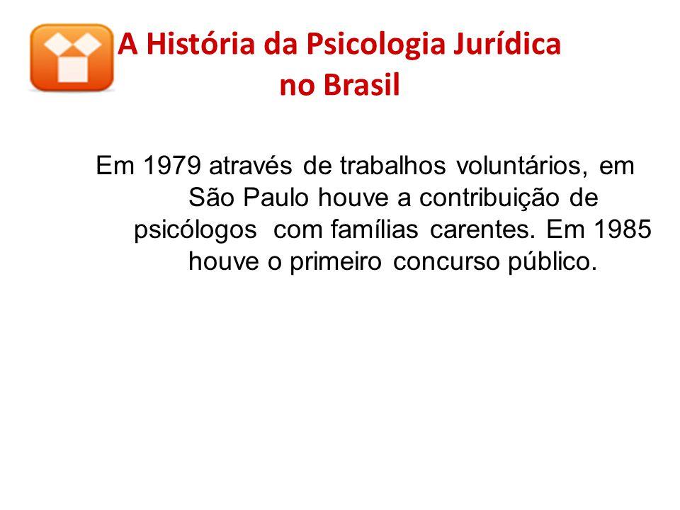 A História da Psicologia Jurídica no Brasil Em 1979 através de trabalhos voluntários, em São Paulo houve a contribuição de psicólogos com famílias car