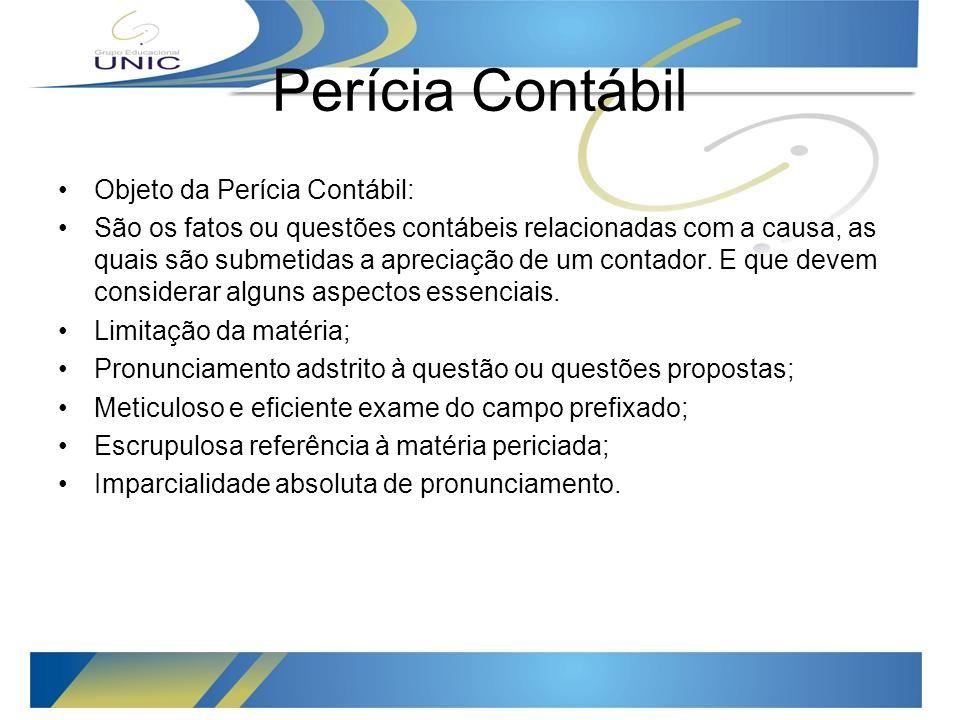 Perícia Contábil Objeto da Perícia Contábil: São os fatos ou questões contábeis relacionadas com a causa, as quais são submetidas a apreciação de um contador.