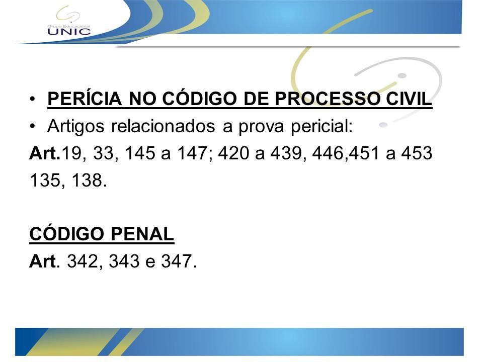 PERÍCIA NO CÓDIGO DE PROCESSO CIVIL Artigos relacionados a prova pericial: Art.19, 33, 145 a 147; 420 a 439, 446,451 a 453 135, 138.