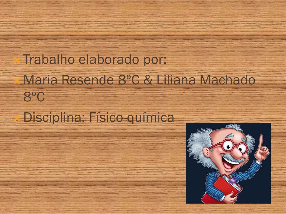  Trabalho elaborado por:  Maria Resende 8ºC & Liliana Machado 8ºC  Disciplina: Físico-química Maria Resende 8ºC/Liliana Machado 8ºC 11