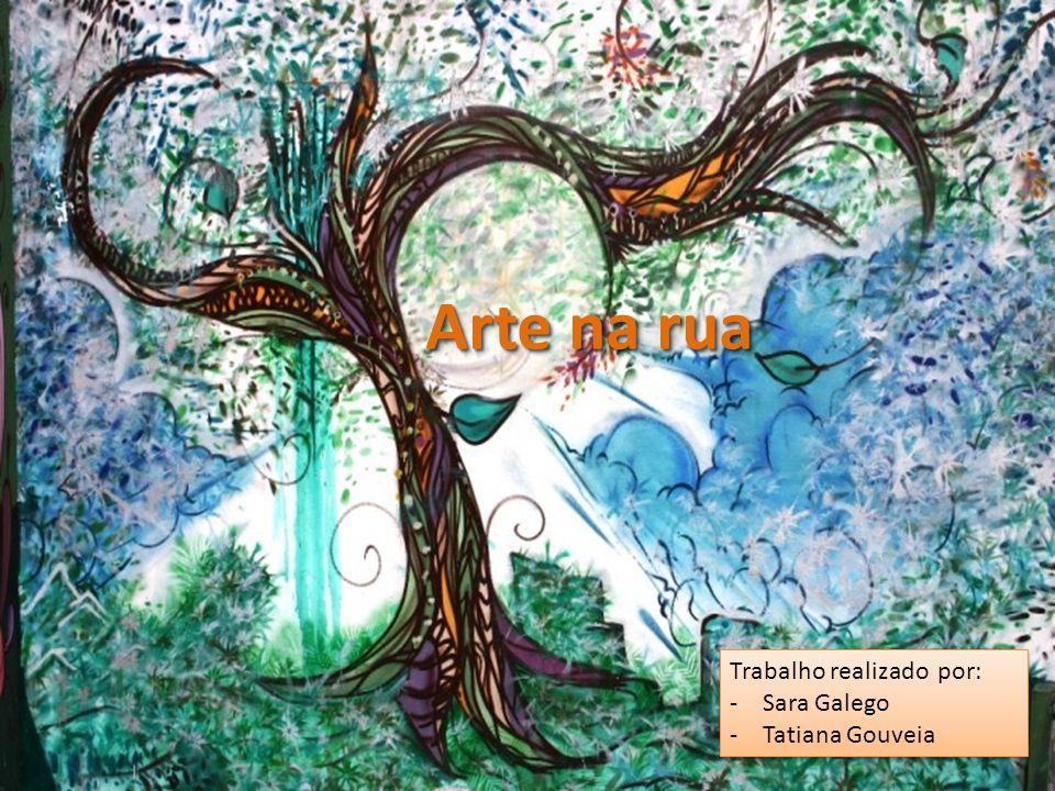 Arte na rua Trabalho realizado por: -Sara Galego -Tatiana Gouveia Trabalho realizado por: -Sara Galego -Tatiana Gouveia