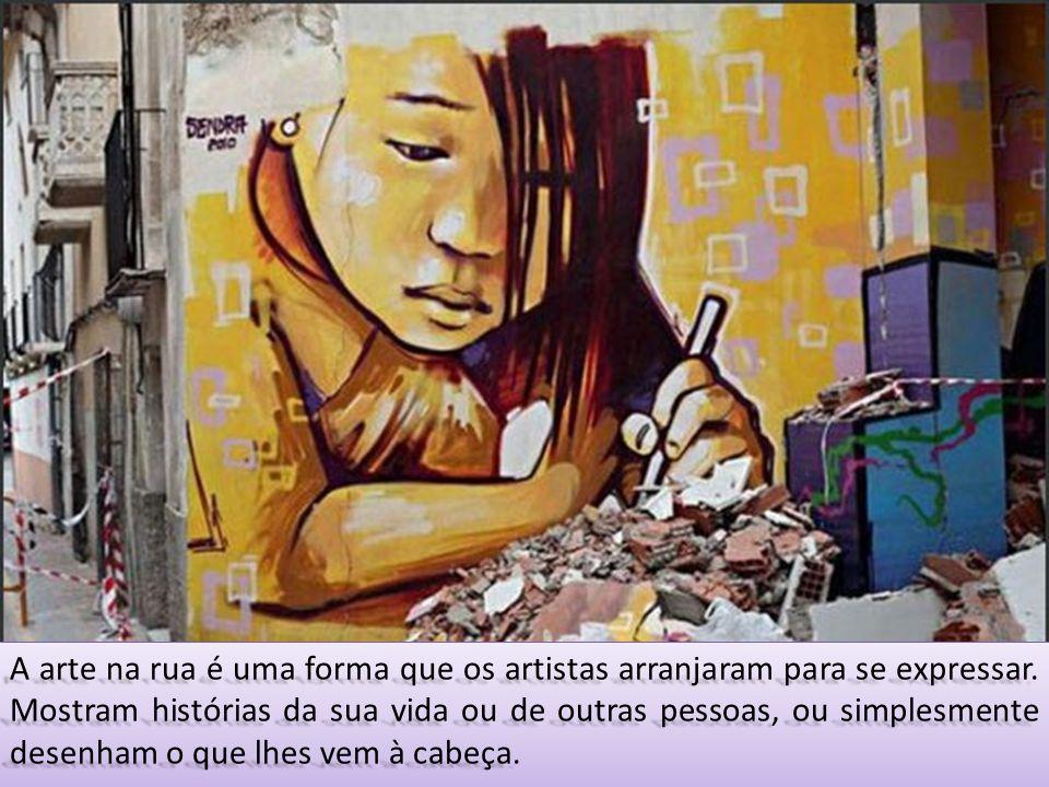 A arte na rua é uma forma que os artistas arranjaram para se expressar. Mostram histórias da sua vida ou de outras pessoas, ou simplesmente desenham o