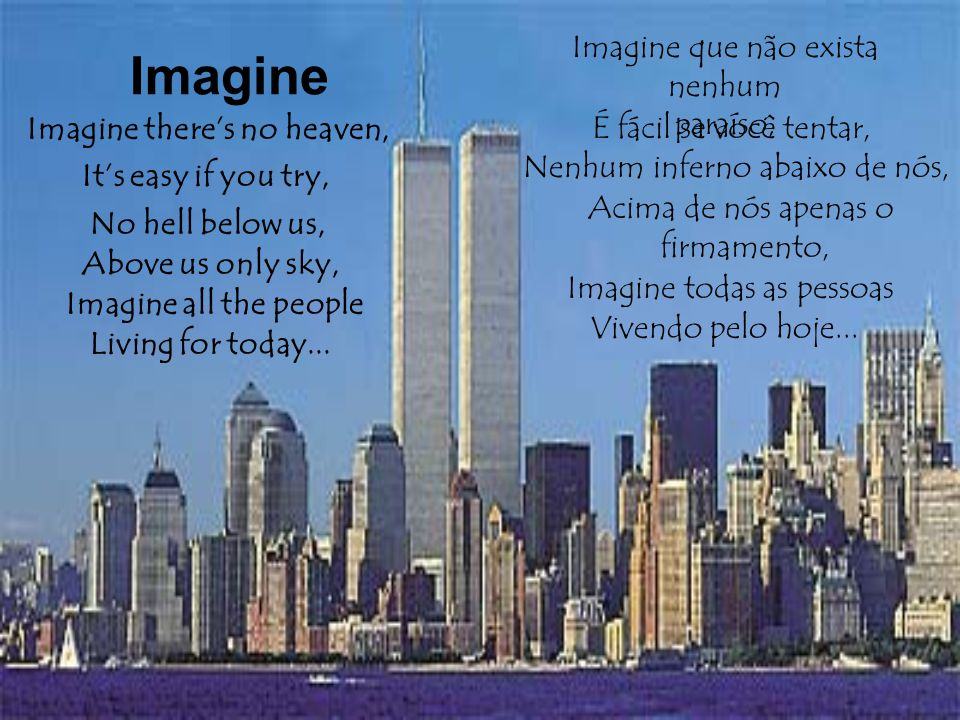 Imagine there's no heaven, Imagine que não exista nenhum paraíso, Imagine It's easy if you try, Above us only sky, Imagine all the people Living for today...