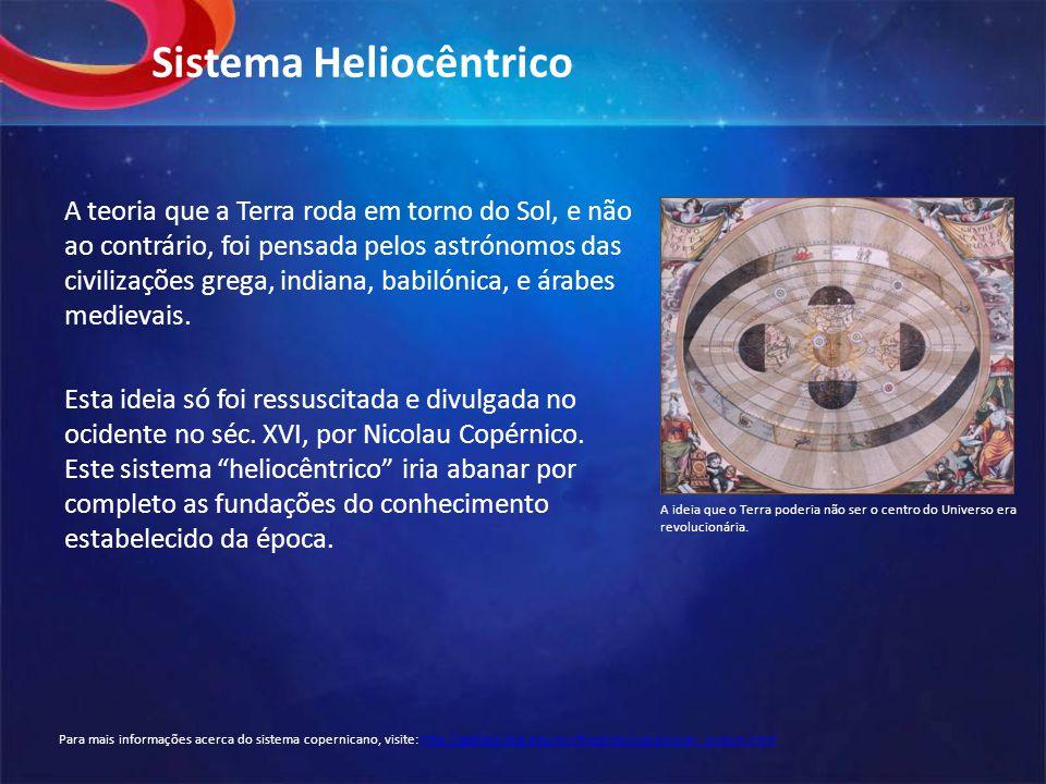 Sistema Heliocêntrico A teoria que a Terra roda em torno do Sol, e não ao contrário, foi pensada pelos astrónomos das civilizações grega, indiana, babilónica, e árabes medievais.