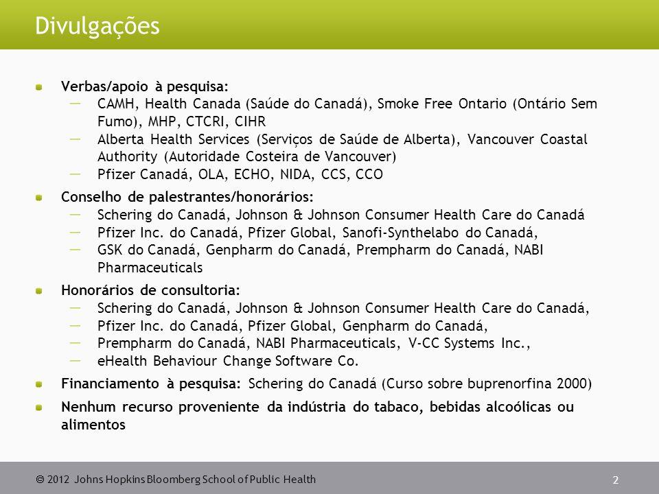  2012 Johns Hopkins Bloomberg School of Public Health Divulgações Verbas/apoio à pesquisa:  CAMH, Health Canada (Saúde do Canadá), Smoke Free Ontario (Ontário Sem Fumo), MHP, CTCRI, CIHR  Alberta Health Services (Serviços de Saúde de Alberta), Vancouver Coastal Authority (Autoridade Costeira de Vancouver)  Pfizer Canadá, OLA, ECHO, NIDA, CCS, CCO Conselho de palestrantes/honorários:  Schering do Canadá, Johnson & Johnson Consumer Health Care do Canadá  Pfizer Inc.