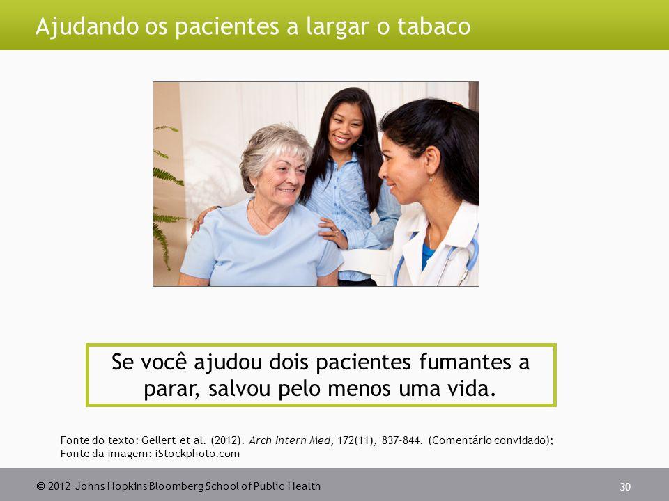  2012 Johns Hopkins Bloomberg School of Public Health Ajudando os pacientes a largar o tabaco 30 Se você ajudou dois pacientes fumantes a parar, salvou pelo menos uma vida.