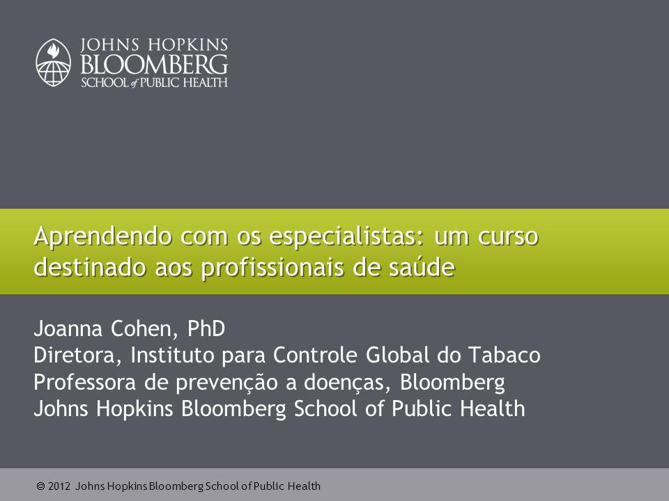  2012 Johns Hopkins Bloomberg School of Public Health Joanna Cohen, PhD Diretora, Instituto para Controle Global do Tabaco Professora de prevenção a