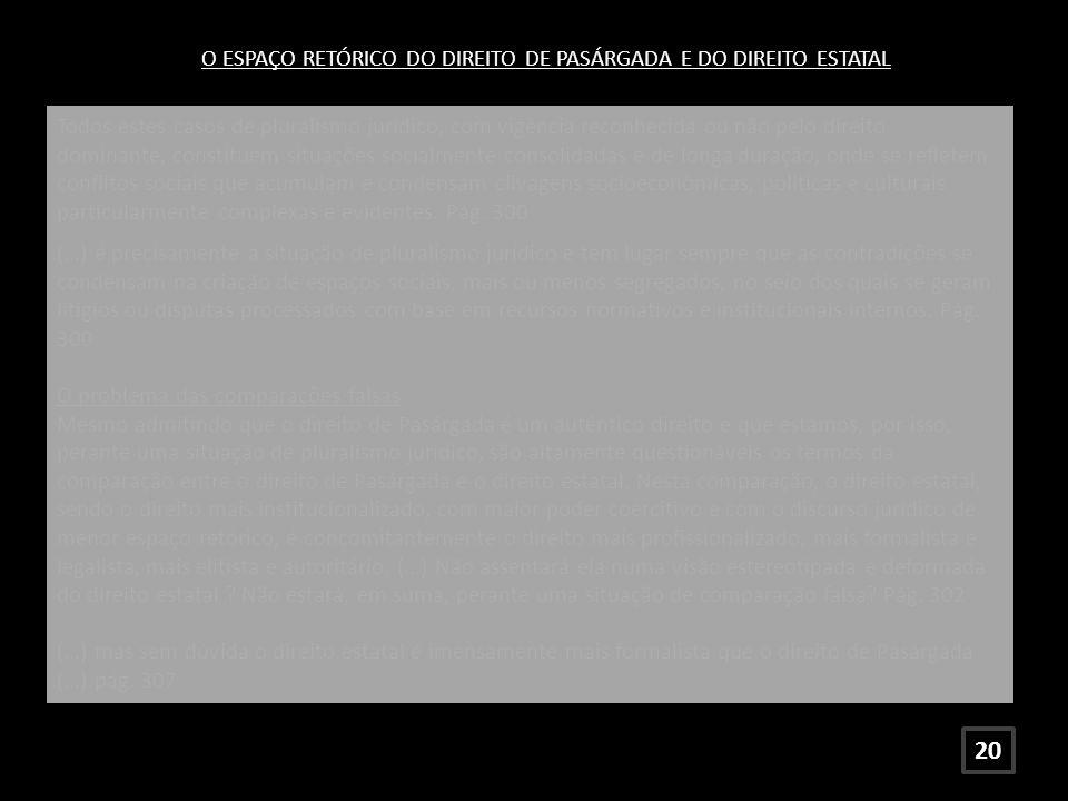 O ESPAÇO RETÓRICO DO DIREITO DE PASÁRGADA E DO DIREITO ESTATAL Todos estes casos de pluralismo jurídico, com vigência reconhecida ou não pelo direito