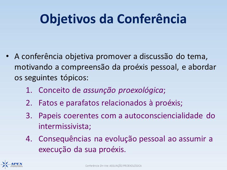 Conferência On-line: ASSUNÇÃO PROEXOLÓGICA Objetivos da Conferência A conferência objetiva promover a discussão do tema, motivando a compreensão da proéxis pessoal, e abordar os seguintes tópicos: 1.Conceito de assunção proexológica; 2.Fatos e parafatos relacionados à proéxis; 3.Papeis coerentes com a autoconsciencialidade do intermissivista; 4.Consequências na evolução pessoal ao assumir a execução da sua proéxis.