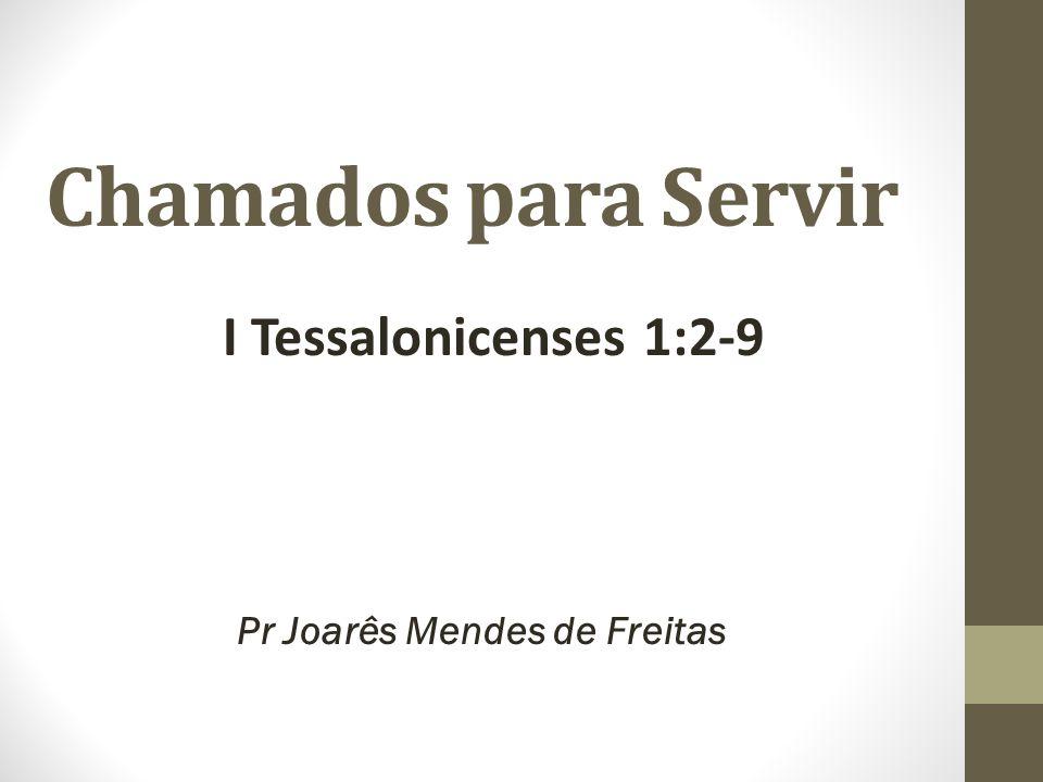 Chamados para Servir I Tessalonicenses 1:2-9 Pr Joarês Mendes de Freitas