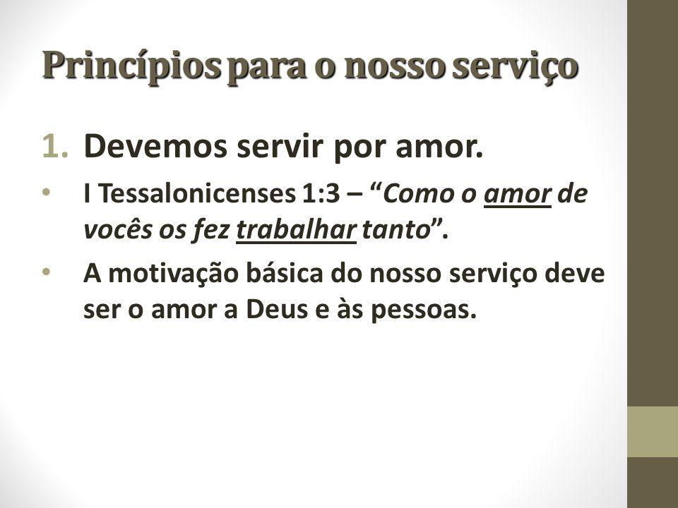 """Princípios para o nosso serviço 1.Devemos servir por amor. I Tessalonicenses 1:3 – """"Como o amor de vocês os fez trabalhar tanto"""". A motivação básica d"""