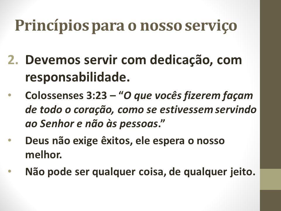 """Princípios para o nosso serviço 2.Devemos servir com dedicação, com responsabilidade. Colossenses 3:23 – """"O que vocês fizerem façam de todo o coração,"""