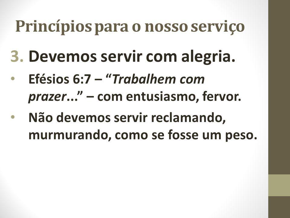"""Princípios para o nosso serviço 3.Devemos servir com alegria. Efésios 6:7 – """"Trabalhem com prazer..."""" – com entusiasmo, fervor. Não devemos servir rec"""