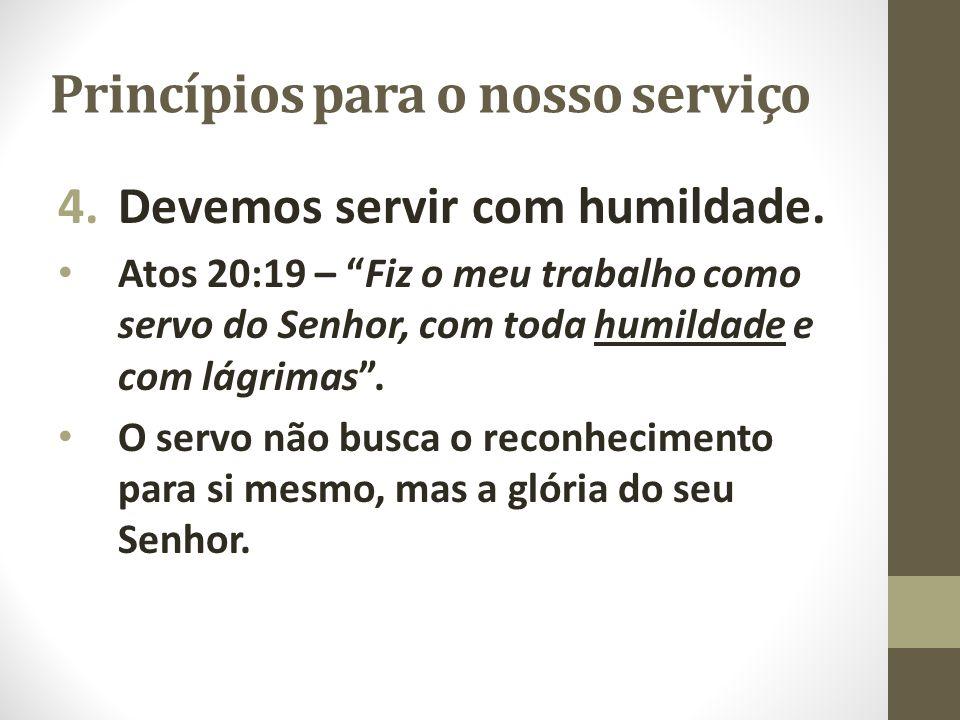 """Princípios para o nosso serviço 4.Devemos servir com humildade. Atos 20:19 – """"Fiz o meu trabalho como servo do Senhor, com toda humildade e com lágrim"""