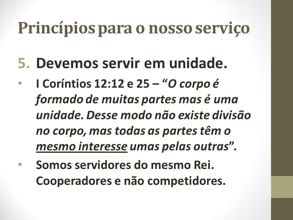 """Princípios para o nosso serviço 5.Devemos servir em unidade. I Coríntios 12:12 e 25 – """"O corpo é formado de muitas partes mas é uma unidade. Desse mod"""