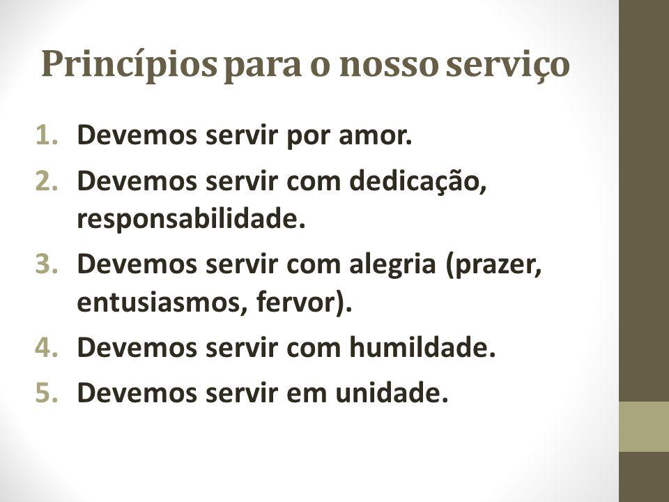 Princípios para o nosso serviço 1.Devemos servir por amor. 2.Devemos servir com dedicação, responsabilidade. 3.Devemos servir com alegria (prazer, ent
