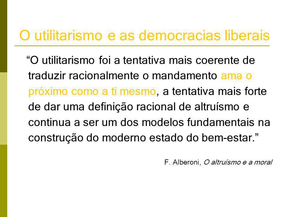 O utilitarismo e as democracias liberais O utilitarismo foi a tentativa mais coerente de traduzir racionalmente o mandamento ama o próximo como a ti mesmo, a tentativa mais forte de dar uma definição racional de altruísmo e continua a ser um dos modelos fundamentais na construção do moderno estado do bem-estar. F.