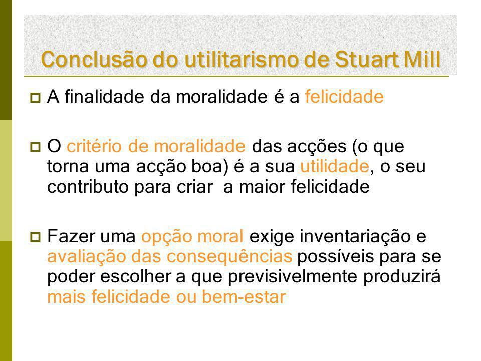 Conclusão do utilitarismo de Stuart Mill  A finalidade da moralidade é a felicidade  O critério de moralidade das acções (o que torna uma acção boa)