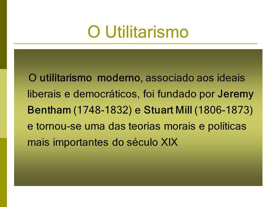 O Utilitarismo O utilitarismo moderno, associado aos ideais liberais e democráticos, foi fundado por Jeremy Bentham (1748-1832) e Stuart Mill (1806-1873) e tornou-se uma das teorias morais e políticas mais importantes do século XIX