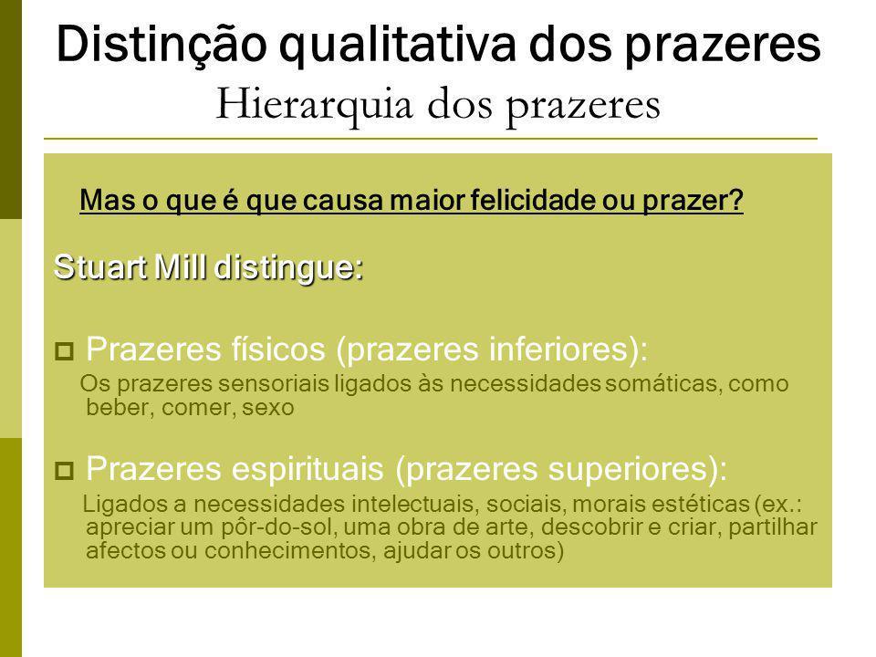Distinção qualitativa dos prazeres Hierarquia dos prazeres Mas o que é que causa maior felicidade ou prazer.