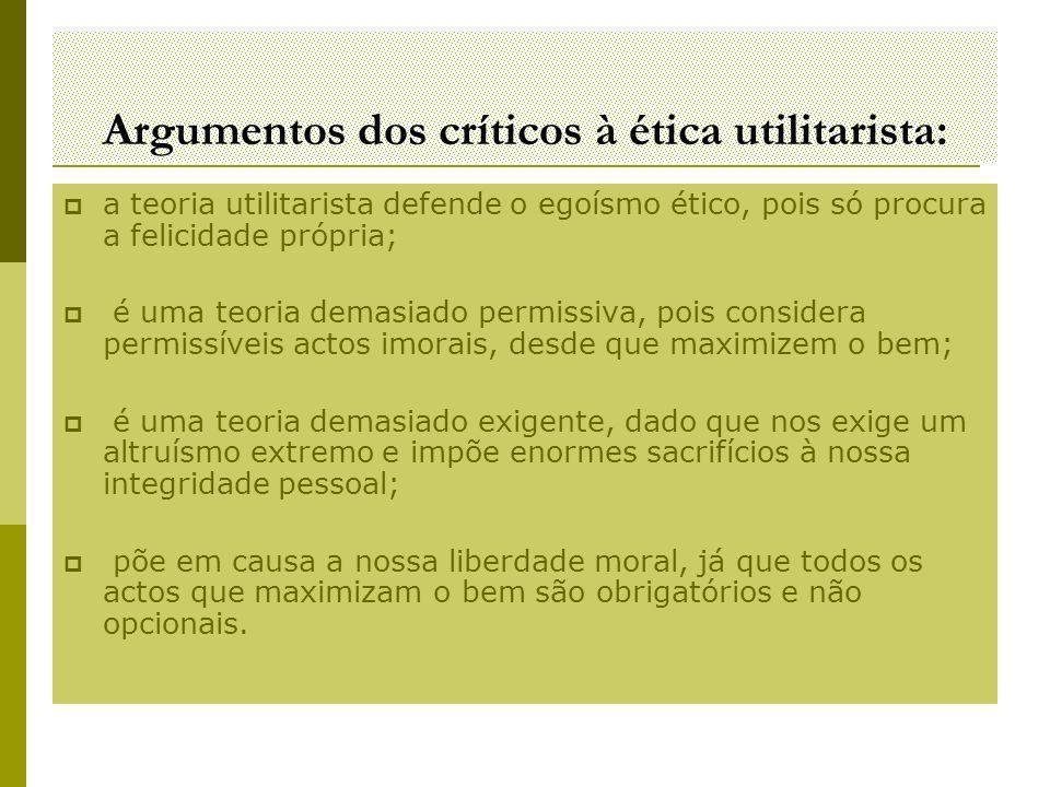 Argumentos dos críticos à ética utilitarista:  a teoria utilitarista defende o egoísmo ético, pois só procura a felicidade própria;  é uma teoria de