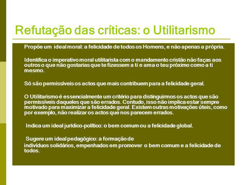 Refutação das críticas: o Utilitarismo  Propõe um ideal moral: a felicidade de todos os Homens, e não apenas a própria.