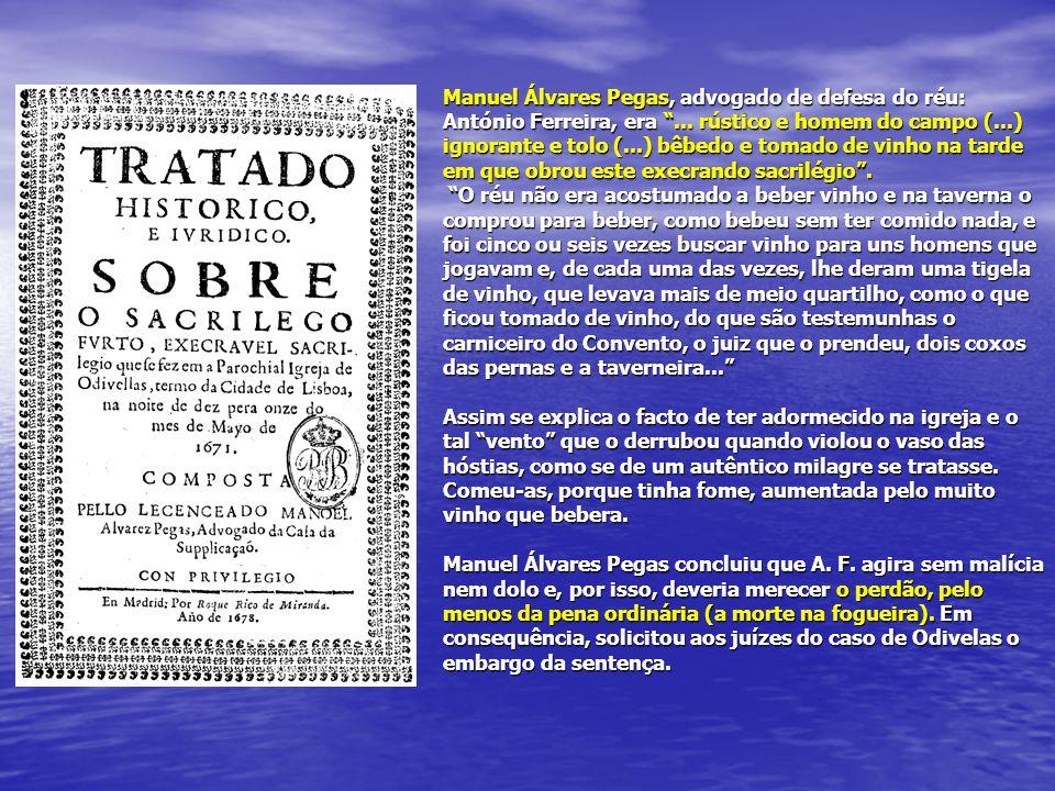 """Manuel Álvares Pegas, advogado de defesa do réu: António Ferreira, era """"... rústico e homem do campo (...) ignorante e tolo (...) bêbedo e tomado de v"""