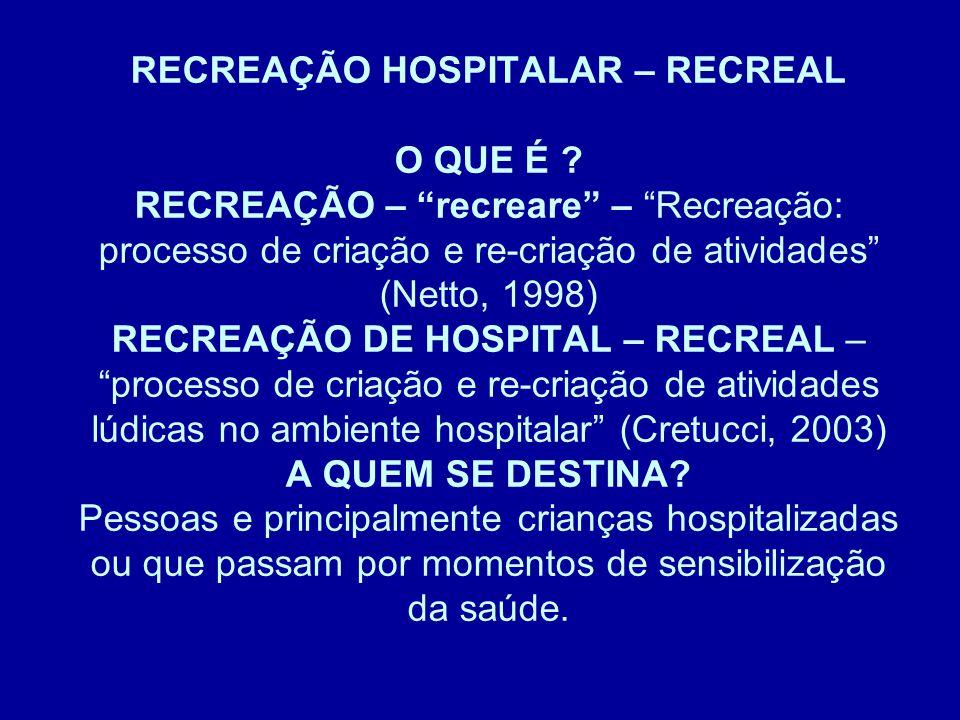 """RECREAÇÃO HOSPITALAR – RECREAL O QUE É ? RECREAÇÃO – """"recreare"""" – """"Recreação: processo de criação e re-criação de atividades"""" (Netto, 1998) RECREAÇÃO"""