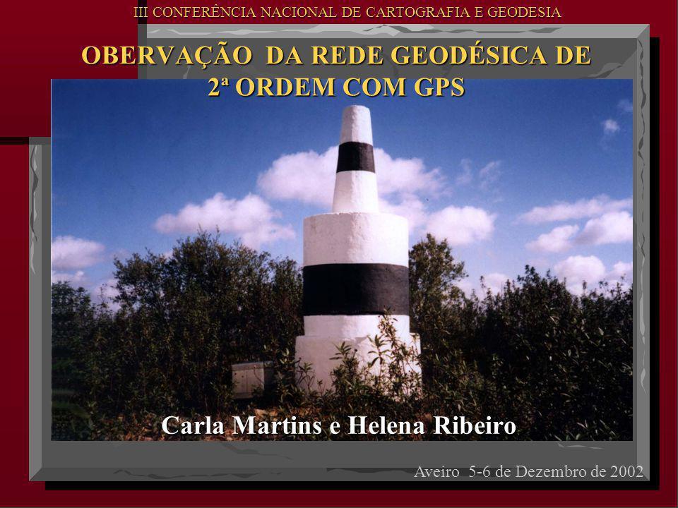 Carla Martins e Helena Ribeiro OBERVAÇÃO DA REDE GEODÉSICA DE 2ª ORDEM COM GPS OBERVAÇÃO DA REDE GEODÉSICA DE 2ª ORDEM COM GPS Aveiro 5-6 de Dezembro de 2002 III CONFERÊNCIA NACIONAL DE CARTOGRAFIA E GEODESIA III CONFERÊNCIA NACIONAL DE CARTOGRAFIA E GEODESIA