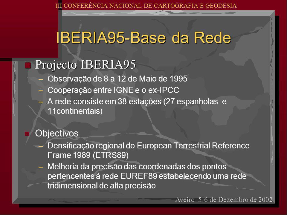 IBERIA95-Base da Rede n Projecto IBERIA95 – –Observação de 8 a 12 de Maio de 1995 – –Cooperação entre IGNE e o ex-IPCC – –A rede consiste em 38 estações (27 espanholas e 11continentais) n n Objectivos – –Densificação regional do European Terrestrial Reference Frame 1989 (ETRS89) – –Melhoria da precisão das coordenadas dos pontos pertencentes à rede EUREF89 estabelecendo uma rede tridimensional de alta precisão III CONFERÊNCIA NACIONAL DE CARTOGRAFIA E GEODESIA Aveiro 5-6 de Dezembro de 2002