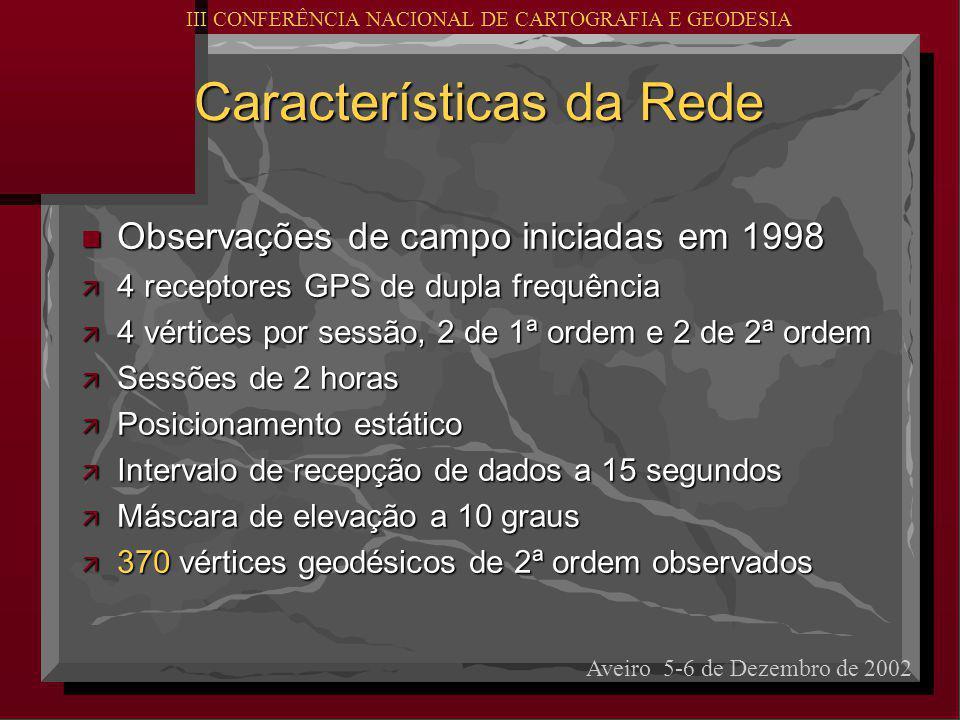 Características da Rede n Observações de campo iniciadas em 1998 ä 4 receptores GPS de dupla frequência ä 4 vértices por sessão, 2 de 1ª ordem e 2 de 2ª ordem ä Sessões de 2 horas ä Posicionamento estático ä Intervalo de recepção de dados a 15 segundos ä Máscara de elevação a 10 graus ä 370 vértices geodésicos de 2ª ordem observados Aveiro 5-6 de Dezembro de 2002 III CONFERÊNCIA NACIONAL DE CARTOGRAFIA E GEODESIA