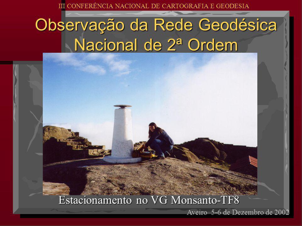 Observação da Rede Geodésica Nacional de 2ª Ordem Estacionamento no VG Monsanto-TF8 Aveiro 5-6 de Dezembro de 2002 III CONFERÊNCIA NACIONAL DE CARTOGRAFIA E GEODESIA