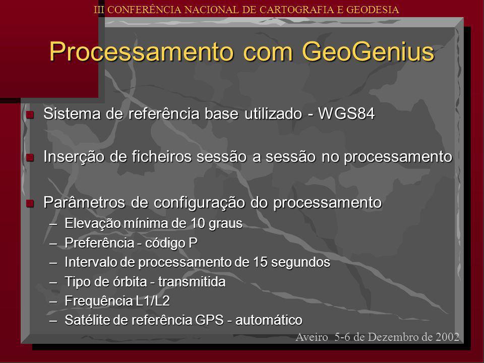 Processamento com GeoGenius Processamento com GeoGenius n Sistema de referência base utilizado - WGS84 n Inserção de ficheiros sessão a sessão no processamento n Parâmetros de configuração do processamento –Elevação mínima de 10 graus –Preferência - código P –Intervalo de processamento de 15 segundos –Tipo de órbita - transmitida –Frequência L1/L2 –Satélite de referência GPS - automático Aveiro 5-6 de Dezembro de 2002 III CONFERÊNCIA NACIONAL DE CARTOGRAFIA E GEODESIA
