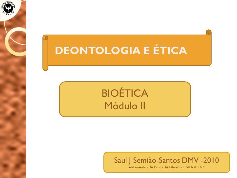 DEONTOLOGIA E ÉTICA BIOÉTICA Módulo II Saul J Semião-Santos DMV -2010 aditamentos de Paulo de Oliveira DBIO-2013/4