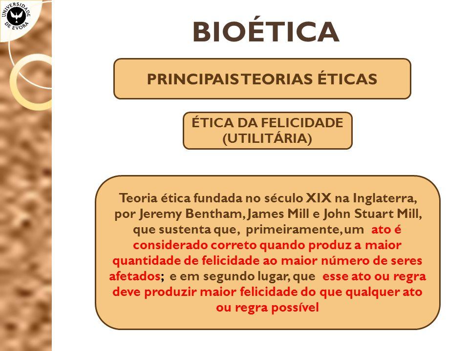 BIOÉTICA PRINCIPAIS TEORIAS ÉTICAS ÉTICA DA FELICIDADE (UTILITÁRIA) Teoria ética fundada no século XIX na Inglaterra, por Jeremy Bentham, James Mill e
