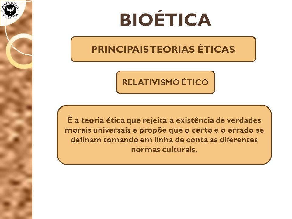 BIOÉTICA PRINCIPAIS TEORIAS ÉTICAS RELATIVISMO ÉTICO É a teoria ética que rejeita a existência de verdades morais universais e propõe que o certo e o