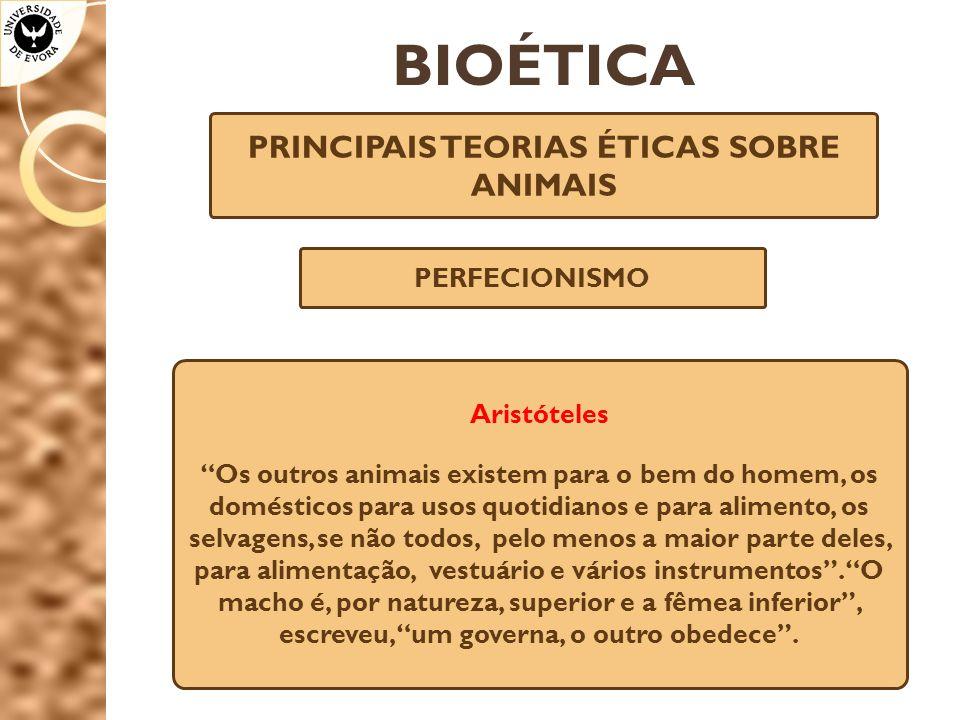 """BIOÉTICA PRINCIPAIS TEORIAS ÉTICAS SOBRE ANIMAIS PERFECIONISMO Aristóteles """"Os outros animais existem para o bem do homem, os domésticos para usos quo"""