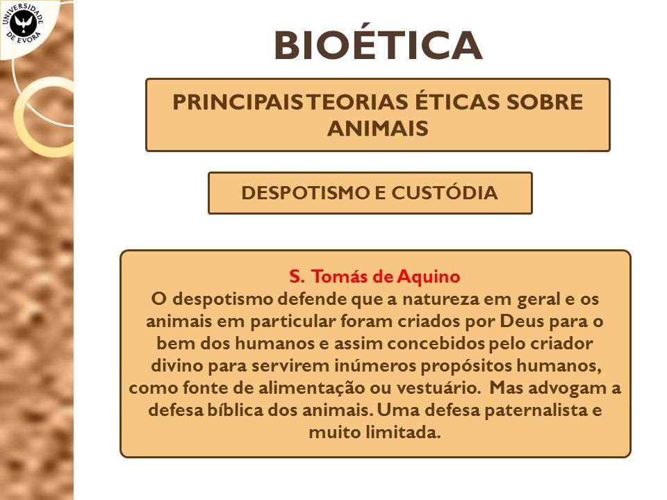 BIOÉTICA PRINCIPAIS TEORIAS ÉTICAS SOBRE ANIMAIS DESPOTISMO E CUSTÓDIA S. Tomás de Aquino O despotismo defende que a natureza em geral e os animais em