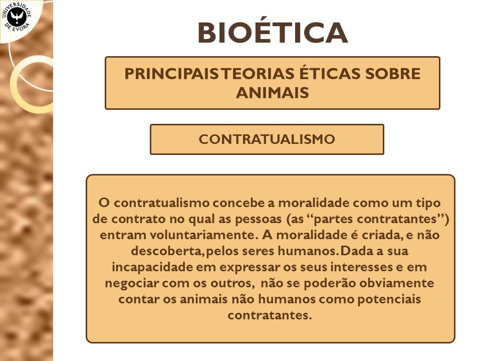 BIOÉTICA PRINCIPAIS TEORIAS ÉTICAS SOBRE ANIMAIS CONTRATUALISMO O contratualismo concebe a moralidade como um tipo de contrato no qual as pessoas (as