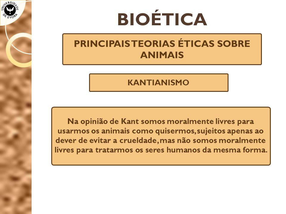 BIOÉTICA PRINCIPAIS TEORIAS ÉTICAS SOBRE ANIMAIS KANTIANISMO Na opinião de Kant somos moralmente livres para usarmos os animais como quisermos, sujeit
