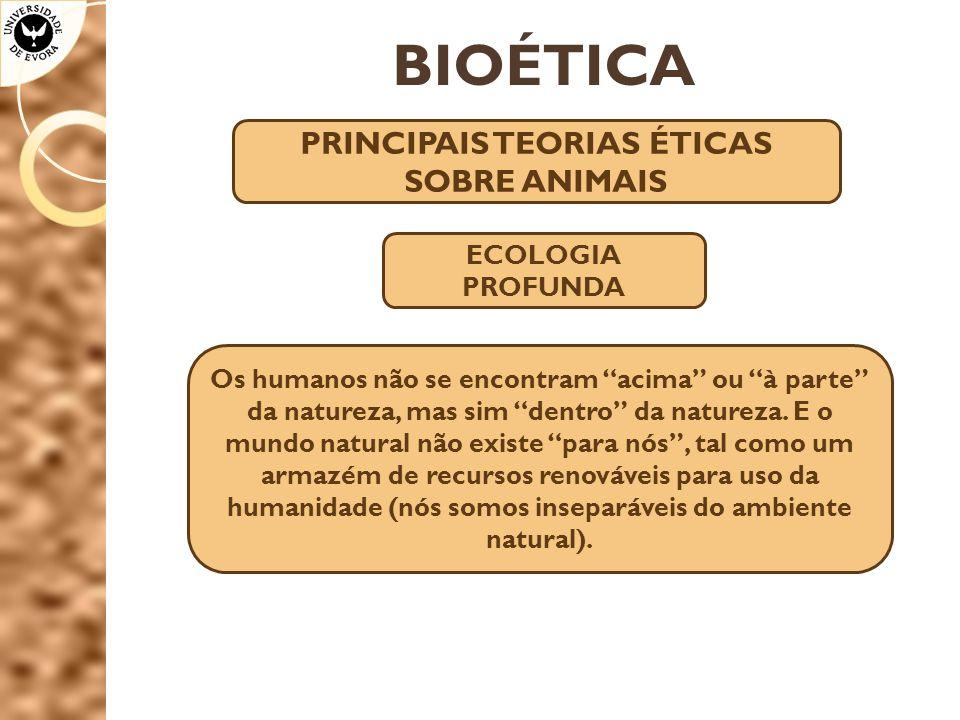 BIOÉTICA PRINCIPAIS TEORIAS ÉTICAS SOBRE ANIMAIS ECOLOGIA PROFUNDA Os humanos não se encontram acima ou à parte da natureza, mas sim dentro da natureza.