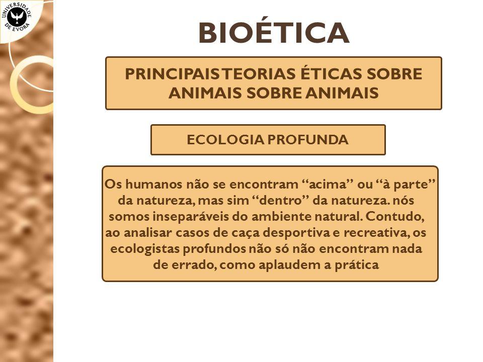BIOÉTICA PRINCIPAIS TEORIAS ÉTICAS SOBRE ANIMAIS SOBRE ANIMAIS ECOLOGIA PROFUNDA Os humanos não se encontram acima ou à parte da natureza, mas sim dentro da natureza.