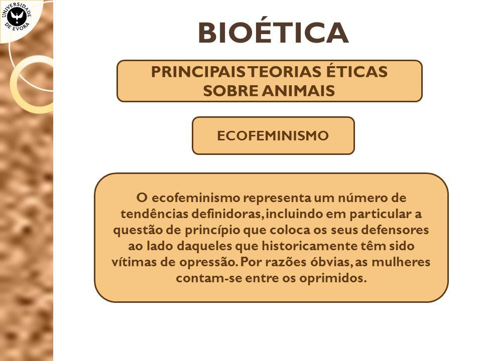 BIOÉTICA PRINCIPAIS TEORIAS ÉTICAS SOBRE ANIMAIS ECOFEMINISMO O ecofeminismo representa um número de tendências definidoras, incluindo em particular a