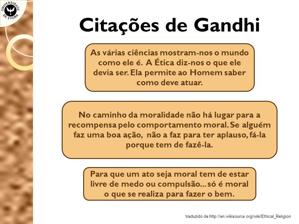 Citações de Gandhi As várias ciências mostram-nos o mundo como ele é. A Ética diz-nos o que ele devia ser. Ela permite ao Homem saber como deve atuar.