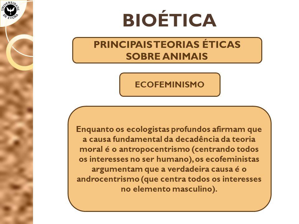 BIOÉTICA PRINCIPAIS TEORIAS ÉTICAS SOBRE ANIMAIS Enquanto os ecologistas profundos afirmam que a causa fundamental da decadência da teoria moral é o a