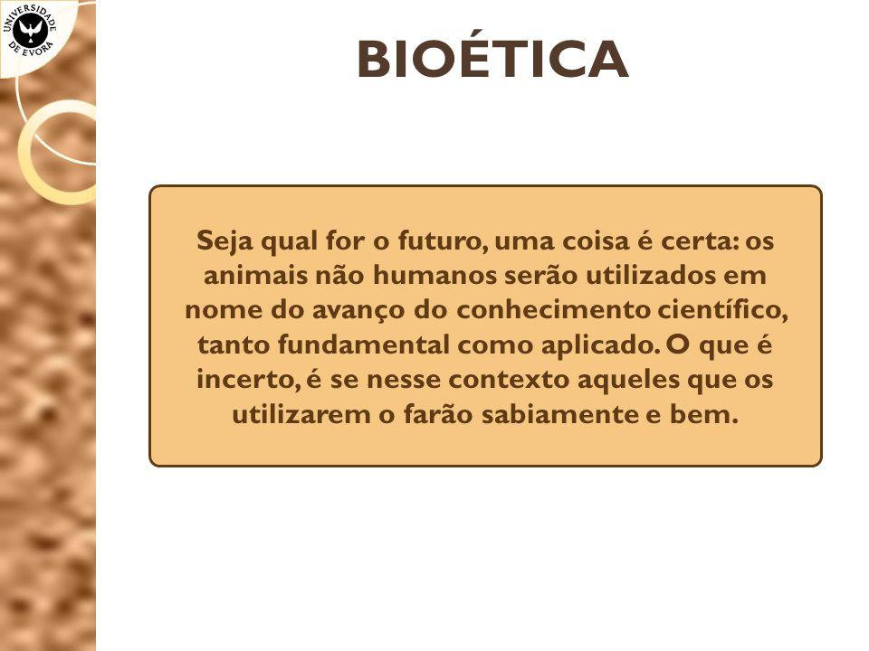 BIOÉTICA Seja qual for o futuro, uma coisa é certa: os animais não humanos serão utilizados em nome do avanço do conhecimento científico, tanto fundamental como aplicado.